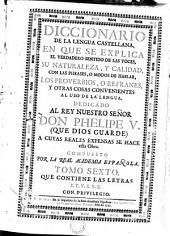 DICCIONARIO DE LA LENGUA CASTELLANA: EN QUE SE EXPLICA EL VERDADERO SENTIDO DE LAS VOCES, SU NATURALEZA Y CALIDAD, CON LAS PHRASES O MODOS DE HABLAR, LOS PROVERBIOS O REFRANES, Y OTRAS COSAS CONVENIENTES AL USO DE LA LENGUA. DEDICADO AL REY NUESTRO SEÑOR DON PHELIPE V. (QUE DIOS GUARDE) A CUYAS REALES EXPENSAS SE HACE esta obra, Volumen 6