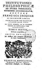 Institutiones philosophicæ ad studia theologica potissimum accomodatæ, auctore Francisco Jacquier ... Tomus primus -sextus!: Tomus sextus, Ethicam complectens, Volume 6