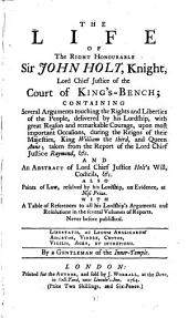 The Life of the Right Honourable Sir John Holt, Knight, Lord Chief Justice of the Court of King's-Bench; Containing Several Arguments Touching the Rights and Liberties of the People, Delivered by His Lordship, ... With a Table of References to All His Lordship's Arguments and Resolutions in the Several Volumes of Reports. ... By a Gentleman of the Inner-Temple: Volume 1