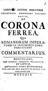 Ludovici Antonii Muratorii ... De corona ferrea, qua Romanorum imperatores in insubribus coronari solent commentarius