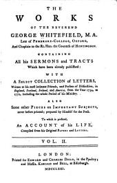 The Works of the Reverend George Whitefield ...: Containing All His Sermons and Tracts which Have Been Already Published ; with a Select Collection of Letters Written to His Most Intimate Friends, and Persons of Distinction, in England, Scotland, Ireland, and America, from the Year 1734, to 1770 ; Including the Whole Period of His Ministry ; Also, Some Other Pieces on Important Subjects, Never Before Printed, Volume 2