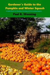 Gardener's Guide to the Pumpkin and Winter Squash: Growing, Harvesting and Storing Pumpkins and Winter Squash