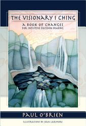 The Visionary I Ching: A Book of Changes for Intuitive Decision Making