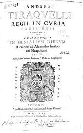 Andreae Tiraquelli ... Semestria in genialium dierum Alexandri ab Alexandro ... lib. VI ...
