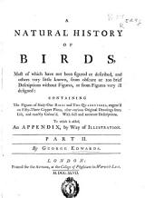 A natural history of birds: most of which have not been figured or described, and others very little known, from obscure ... : containing the figures of sixty-one birds and two quadrupedes ...: to wich is added, an appendix, by way of illustration, Part 2