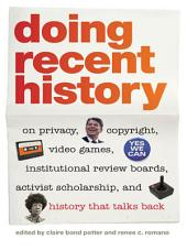 Doing Recent History: On Privacy, Copyright, Video Games, Institutional Review Boards, Activist Scholarship, and History That Talks Back
