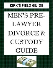 Kirk's Field Guide: Men's Pre-Lawyer Divorce & Custody Guide
