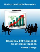 Részvény ETF termékek az amerikai tőzsdén: Modern befektetési ismeretek