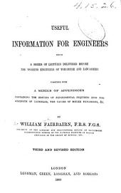 Useful Information for Engineers: Being a Series of Lectures Delivered Before the Working Engineers of Yorkshire and Lancashire : Together with a Series of Appendices Containing the Results of Experimental Inquiries Into the Strength of Materials, the Causes of Boiler Explosions, &c