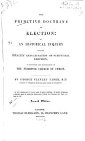 The Primitive Doctrine of Election: Or, An Historical Inquiry Into the Ideality and Causation of Scriptural Election, as Received and Maintained in the Primitve Church of Christ