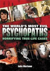 The World's Most Evil Psychopaths: Horrifying True-Life Cases of Pure Evil