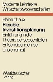 Flexible Investitionsplanung: Einführung in die Theorie der sequentiellen Entscheidungen bei Unsicherheit