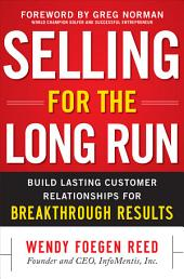 Selling for the Long Run: Build Lasting Customer Relationships for Breakthrough Results