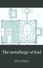 The Metallurgy of Lead: Including Desilverization and Cupellation