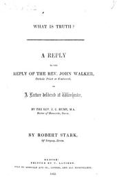 What is Truth? A reply to the reply of the Rev. J. Walker to a lecture delivered at Winchester by the Rev. J. C. Hume