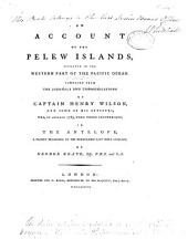 An Account of the Pelew Islands, Situated in the Western Part of the Pacific Ocean: Composed from the Journals and Communications of Captain Henry Wilson and Some of His Officers Who, in August 1783, Were There Shipwrecked in the Antelope, a Packet Belonging to the Honourable East India Company