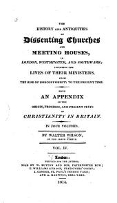 The History and Antiquities of Dissenting Churches and Meeting Houses, in London, Westminster, and Southwark: Including the Lives of Their Ministers, from the Rise of Nonconformity to the Present Time : with an Appendix on the Origin, Progress, and Present State of Christianity in Britain, Volume 4