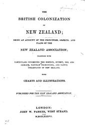 The British Colonization of New Zealand; Being an Account of the Principles, Objects and Plans of the New Zealand Association, Etc. Published for the Association. [By Edward Gibbon Wakefield.]