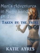 Mari's Adventures in Magic Land Pt. Two: Taken by the Troll (Fantasy Erotica)