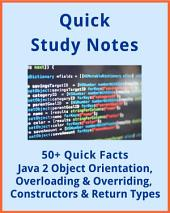 50+ Quick Facts: JAVA 2 Object Orientation, Overloading and Overriding and Constructors & Return Types: Quick study review notes for developers