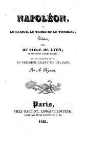 Napoléon, ou Le glaive, le trone et le tombeau, poëme, suivi du siége de Lyon, de plusieurs autres poëmes, et de la traduction en vers du premier chant de l'Iliade. Par A. Bignan