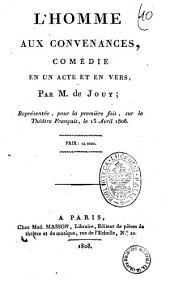 L'homme aux convenances, comedie en un acte et en vers, par M. de Jouy; representee, pour la premiere fois, sur le Theatre Francais, le 13 avril 1808