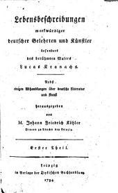 Lebensbeschreibungen merkwürdiger deutscher Gelehrten und Künstler besonders des berühmten Malers Lucas Kranachs: Band 1