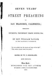 Seven Years' Street Preaching in San Francisco, California: Embracing Incidents, Triumphant Death Scenes, Etc