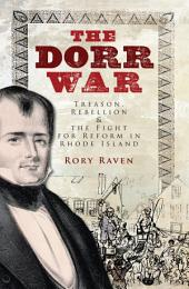 The Dorr War: Treason, Rebellion & the Fight for Reform in Rhode Island