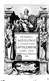 Francisci Aguilonii e Societate Iesu Opticorum libri sex: philosophis iuxta ac mathematicis vtiles