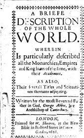 A Briefe Description of the Whole World: Wherein is Particularly Described All the Monarchies, Empires and Kingdoms of the Same, with Their Academies. As Also, Their Severall Titles and Situations Thereunto Adjoyning