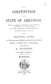 The Constitution of the State of Arkansas: Framed and Adopted by the Convention which Assembled at Little Rock, July 14th, 1874, and Ratified by the People of the State, at the Election Held Oct. 13th, 1874 ; with Marginal Notes, a Documentary History of the Constitution, and a Copious Index, in the Nature of a Digest