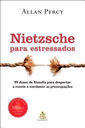 Nietzsche para estressados: 99 doses de filosofia para despertar a mente e combater as preocupações