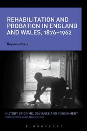 Rehabilitation and Probation in England and Wales, 1876-1962