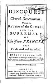 A Discourse of Church-government: Wherein the Rights of the Church, and the Supremacy of Chrisitian Princes, are Vindicated and Adjusted