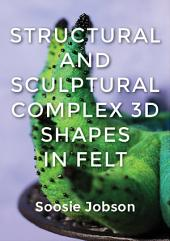 Structural and Sculptural: Complex 3D Shapes in Felt