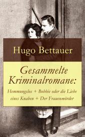 Gesammelte Kriminalromane: Hemmungslos + Bobbie oder die Liebe eines Knaben + Der Frauenmörder: Die besten Krimis von Hugo Bettauer