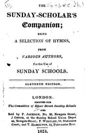 The Sunday-Scholar's Companion; Being a Selection of Hymns, from Various Authors, for the Use of Sunday Schools. Eleventh Edition