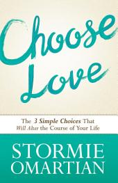Choose Love: The Three Simple Choices That Will Alter the Course of Your Life