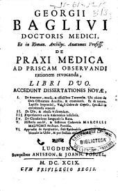 Georgii Baglivi ... De praxi medica ad priscam observandi rationem revocanda libri duo: accedunt dissertationes novae ...