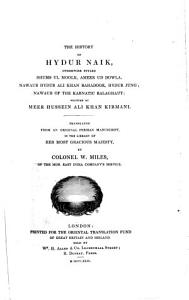 The History of Hydur Naik  Otherwise Styled Shums Ul Moolk  Ameer Ud Dowla     Translated from an Original Persian Manuscript     by Colonel W  Miles Book