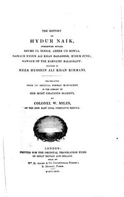 The History of Hydur Naik  Otherwise Styled Shums Ul Moolk  Ameer Ud Dowla     Translated from an Original Persian Manuscript     by Colonel W  Miles