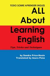 Todo sobre aprender Ingles All About Learning English: Tips, Trips and Techniques