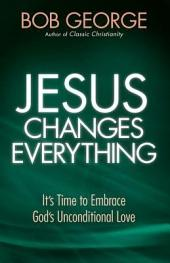 Jesus Changes Everything: It's Time to Embrace God's Unconditional Love