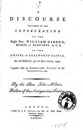 A Discourse Delivered at the Consecration of the Right Rev. William Gibson, Bishop of Acanthos. A. V. N. in the Chapel of Lullworth Castle, on Sunday, 5th of December, 1790. Together with an Introductory Account of the Consecration, &c. By the Rev John Milner, ..