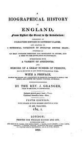 A Biographical History of England: From Egbert the Great to the Revolution : Consisting of Characters Disposed in Different Classes, and Adapted to a Methodical Catalogue of Engraved British Heads ; Intended as an Essay Towards Reducing Our Biography to System, and a Help to the Knowledge of Portraits ; Interspersed with a Variety of Anecdotes, and Memoirs of a Great Number of Persons, Not to be Found in Any Other Biographical Work ; with a Preface, Schewing the Utility of a Collection of Engraved Portraits to Supply the Defect, and Answer the Various Purposes, of Medals ; in Six Volumes, Volume 1