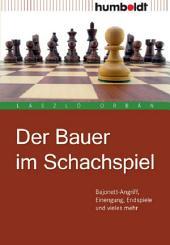 Der Bauer im Schachspiel: Bajonett-Angriff, Einengung, Endspiele und vieles mehr