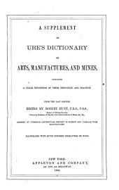 Supplement to Ure's Dictionary of Arts, Manufactures, and Mines: Containing a Clear Exposition of Their Principles and Practice, from the Last Edition