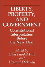 Liberty, Property, and Government: Constitutional Interpretation Before the New Deal