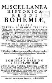 Miscellanea historica Regni Bohemiae: quibus natura Bohemicae telluris; prima gentis initia; districtuum singulorum descriptio; fundamenta regni; ducum et regum imperia; leges fundamentales, constitutiones, comitia, judicia; bella, paces, foedera; feuda, privilegia; monetae ratio; ...; origines iterum utriusque nobilitatis, tum edita a nobilitate illustra toga, sagoque facinora; civitatum fundationes, fortuna et status : item historia brevis temporum cum chronologico examine; aliaque ad notitiam veteris Bohemiae spectantia, indicantur, & summa fide, ac diligentia explicantur. Decadis I. Liber 1, Qui historiam naturalem Bohemiae complectitur. 1,1